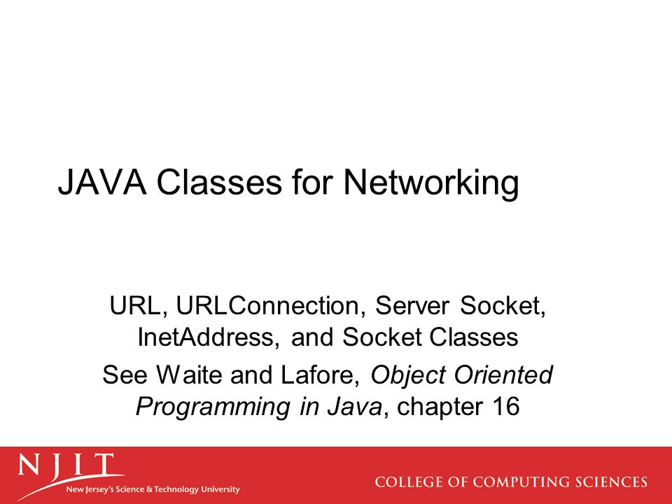 JAVA Classes for Networking URL, URLConnection, Server Socket, InetAddress, and Socket Classes See Waite and Lafore, Object Oriented Programming in Java, chapter 16