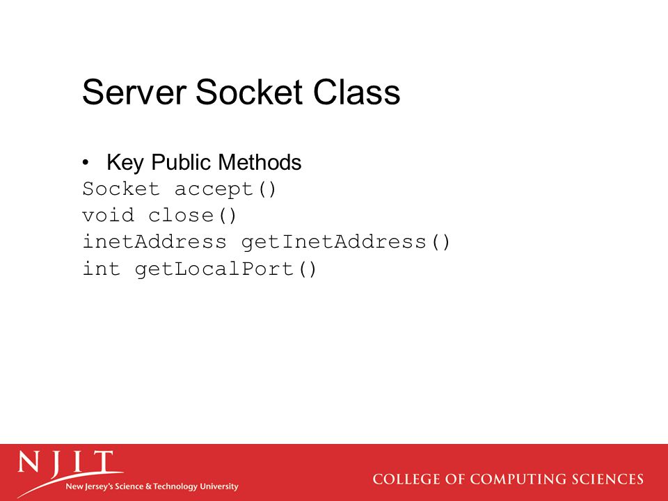 Server Socket Class Key Public Methods Socket accept() void close() inetAddress getInetAddress() int getLocalPort()