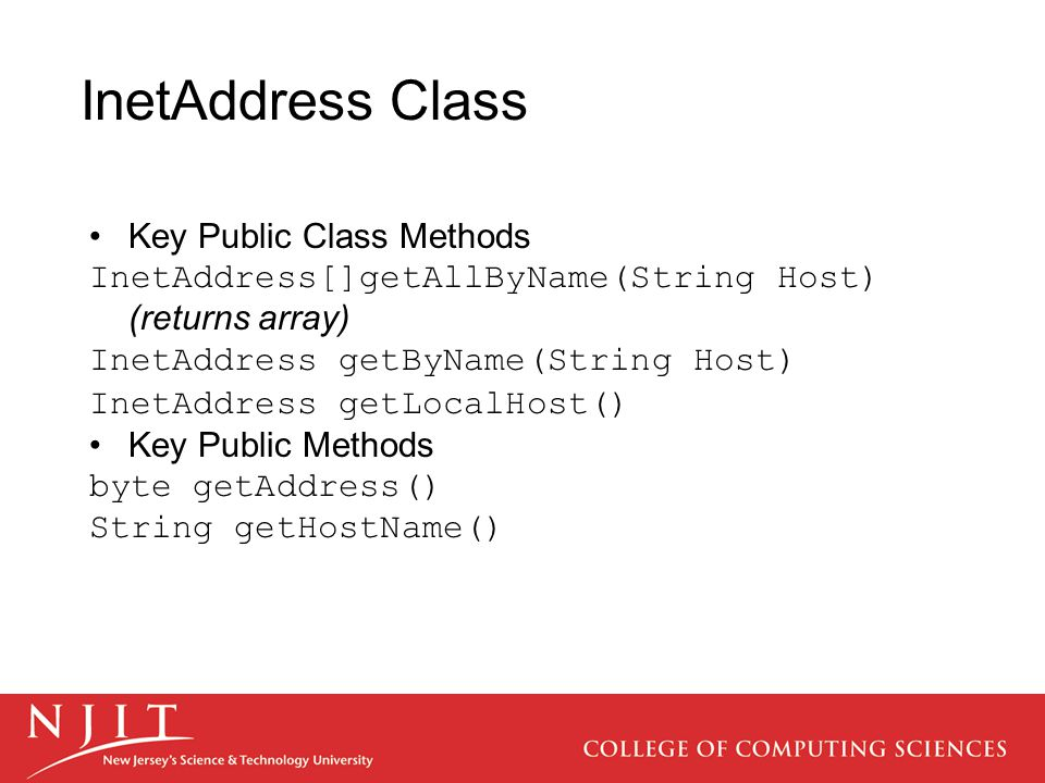 InetAddress Class Key Public Class Methods InetAddress[]getAllByName(String Host) (returns array) InetAddress getByName(String Host) InetAddress getLocalHost() Key Public Methods byte getAddress() String getHostName()