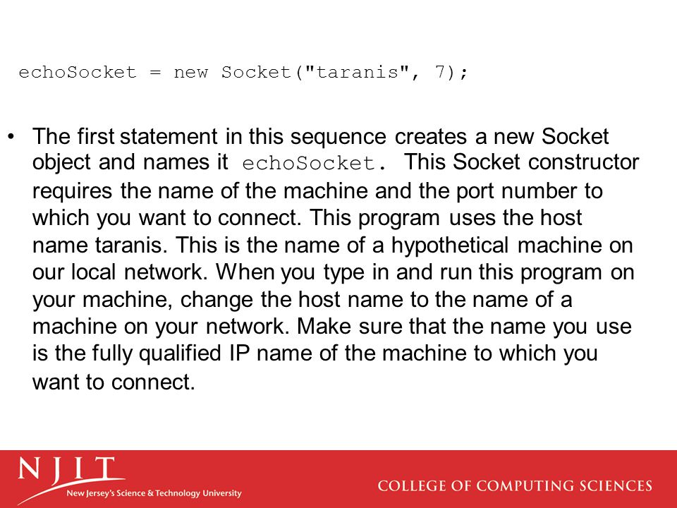 echoSocket = new Socket( taranis , 7); The first statement in this sequence creates a new Socket object and names it echoSocket.