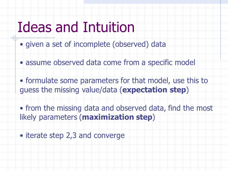 Ideas and Intuition given a set of incomplete (observed) data assume observed data come from a specific model formulate some parameters for that model, use this to guess the missing value/data (expectation step) from the missing data and observed data, find the most likely parameters (maximization step) iterate step 2,3 and converge