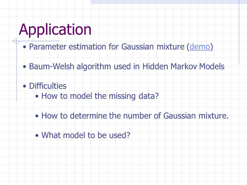 Application Parameter estimation for Gaussian mixture (demo)demo Baum-Welsh algorithm used in Hidden Markov Models Difficulties How to model the missing data.