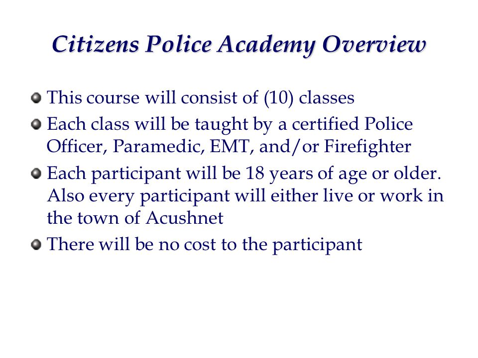 Citizens Police Academy Overview This course will consist of (10) classes Each class will be taught by a certified Police Officer, Paramedic, EMT, and/or Firefighter Each participant will be 18 years of age or older.