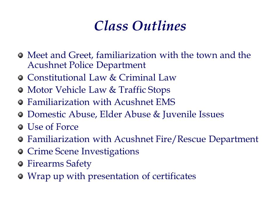 Class Outlines Meet and Greet, familiarization with the town and the Acushnet Police Department Constitutional Law & Criminal Law Motor Vehicle Law & Traffic Stops Familiarization with Acushnet EMS Domestic Abuse, Elder Abuse & Juvenile Issues Use of Force Familiarization with Acushnet Fire/Rescue Department Crime Scene Investigations Firearms Safety Wrap up with presentation of certificates