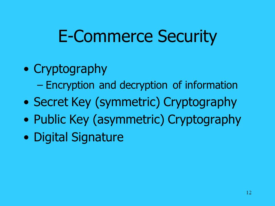 12 E-Commerce Security Cryptography –Encryption and decryption of information Secret Key (symmetric) Cryptography Public Key (asymmetric) Cryptography Digital Signature