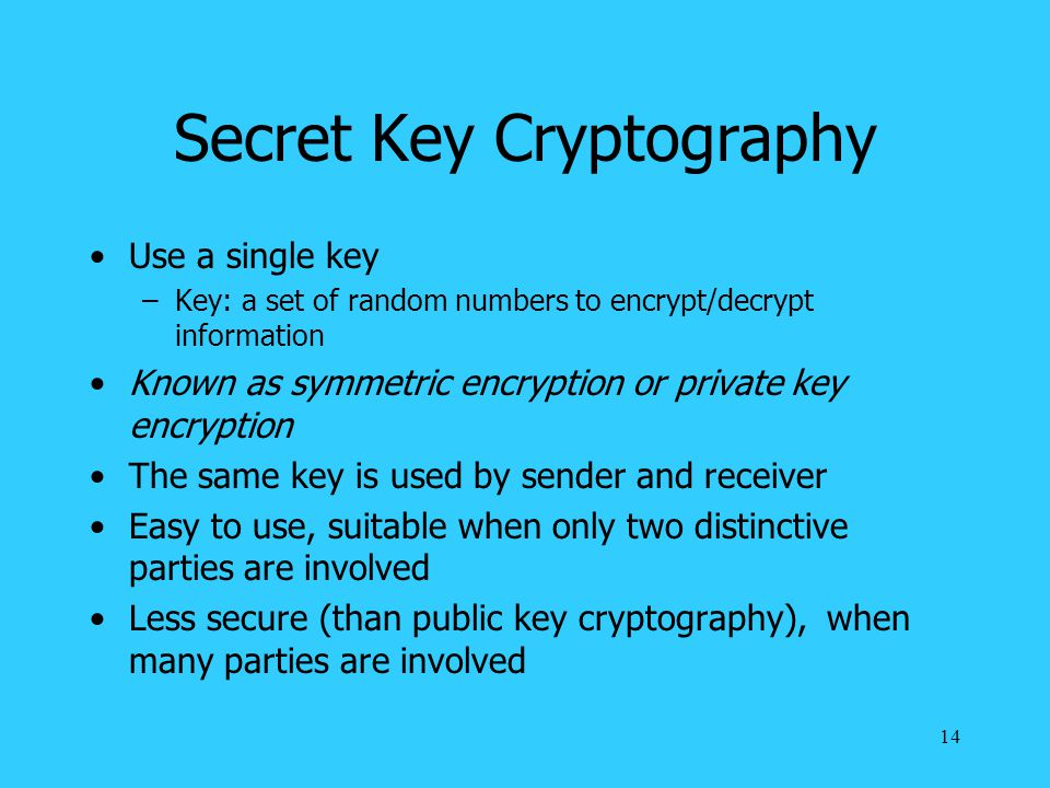 14 Secret Key Cryptography Use a single key –Key: a set of random numbers to encrypt/decrypt information Known as symmetric encryption or private key encryption The same key is used by sender and receiver Easy to use, suitable when only two distinctive parties are involved Less secure (than public key cryptography), when many parties are involved