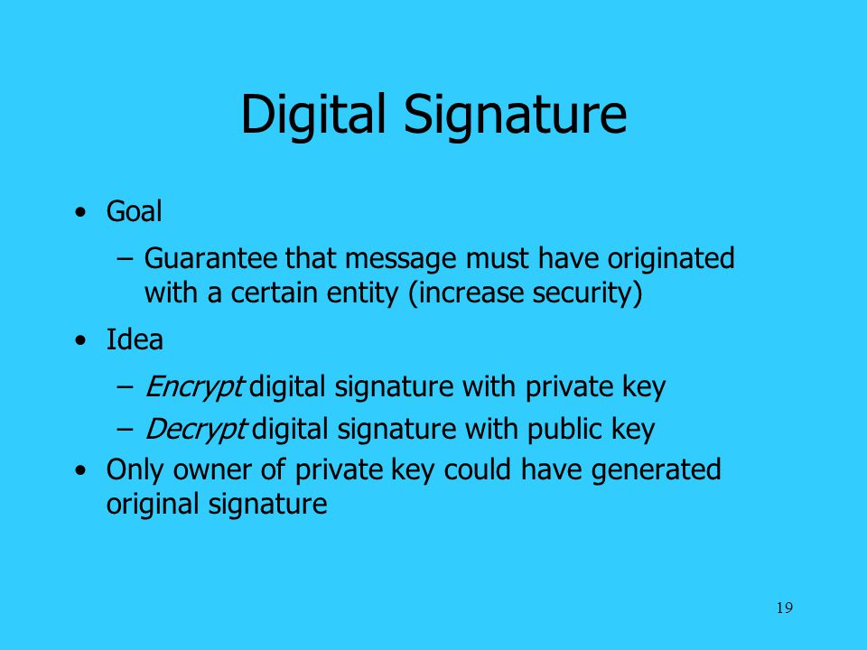 19 Digital Signature Goal –Guarantee that message must have originated with a certain entity (increase security) Idea –Encrypt digital signature with private key –Decrypt digital signature with public key Only owner of private key could have generated original signature