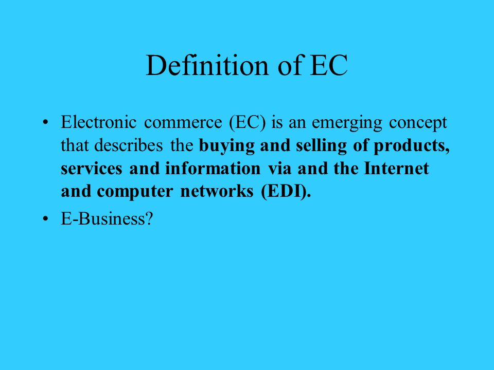 Definition of EC Electronic commerce (EC) is an emerging concept that describes the buying and selling of products, services and information via and the Internet and computer networks (EDI).