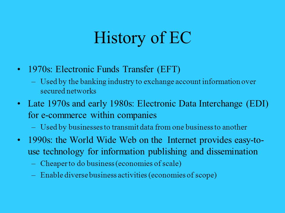 History of EC 1970s: Electronic Funds Transfer (EFT) –Used by the banking industry to exchange account information over secured networks Late 1970s and early 1980s: Electronic Data Interchange (EDI) for e-commerce within companies –Used by businesses to transmit data from one business to another 1990s: the World Wide Web on the Internet provides easy-to- use technology for information publishing and dissemination –Cheaper to do business (economies of scale) –Enable diverse business activities (economies of scope)