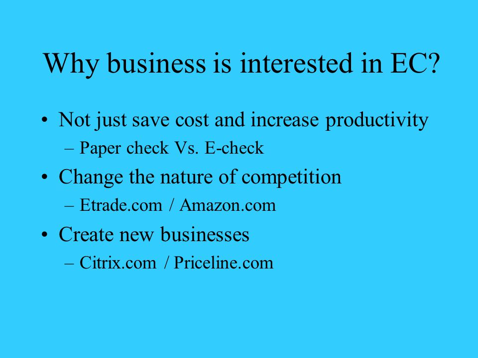 Why business is interested in EC. Not just save cost and increase productivity –Paper check Vs.
