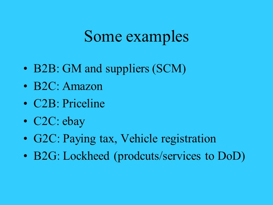 Some examples B2B: GM and suppliers (SCM) B2C: Amazon C2B: Priceline C2C: ebay G2C: Paying tax, Vehicle registration B2G: Lockheed (prodcuts/services to DoD)