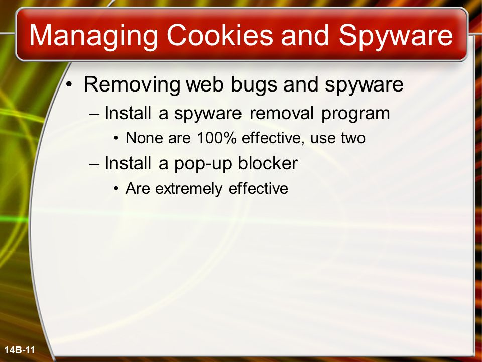 14B-11 Managing Cookies and Spyware Removing web bugs and spyware –Install a spyware removal program None are 100% effective, use two –Install a pop-up blocker Are extremely effective