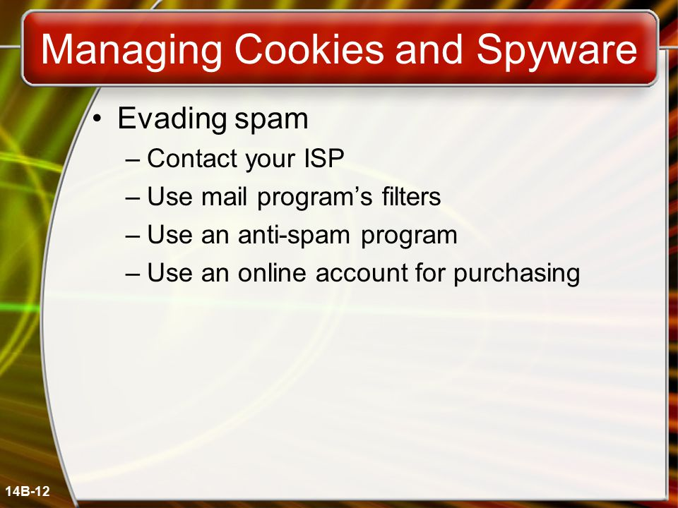 14B-12 Managing Cookies and Spyware Evading spam –Contact your ISP –Use mail program's filters –Use an anti-spam program –Use an online account for purchasing