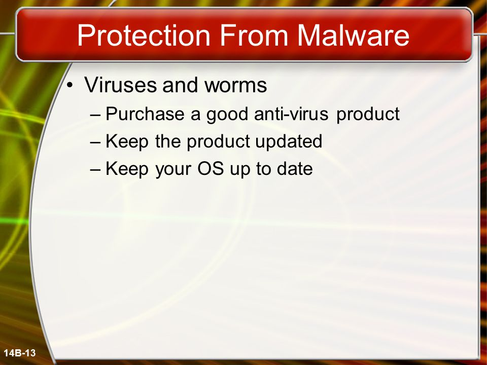 14B-13 Protection From Malware Viruses and worms –Purchase a good anti-virus product –Keep the product updated –Keep your OS up to date