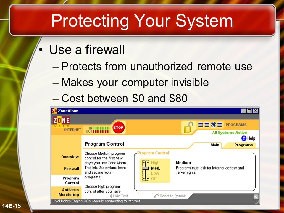 14B-15 Protecting Your System Use a firewall –Protects from unauthorized remote use –Makes your computer invisible –Cost between $0 and $80