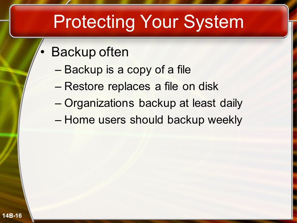 14B-16 Protecting Your System Backup often –Backup is a copy of a file –Restore replaces a file on disk –Organizations backup at least daily –Home users should backup weekly