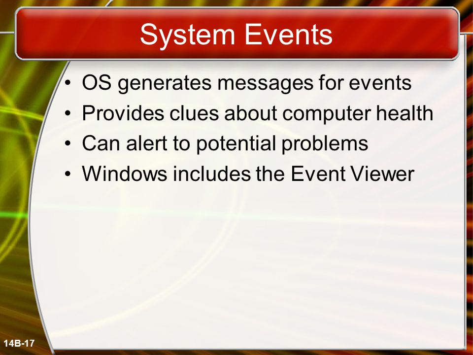 14B-17 System Events OS generates messages for events Provides clues about computer health Can alert to potential problems Windows includes the Event Viewer