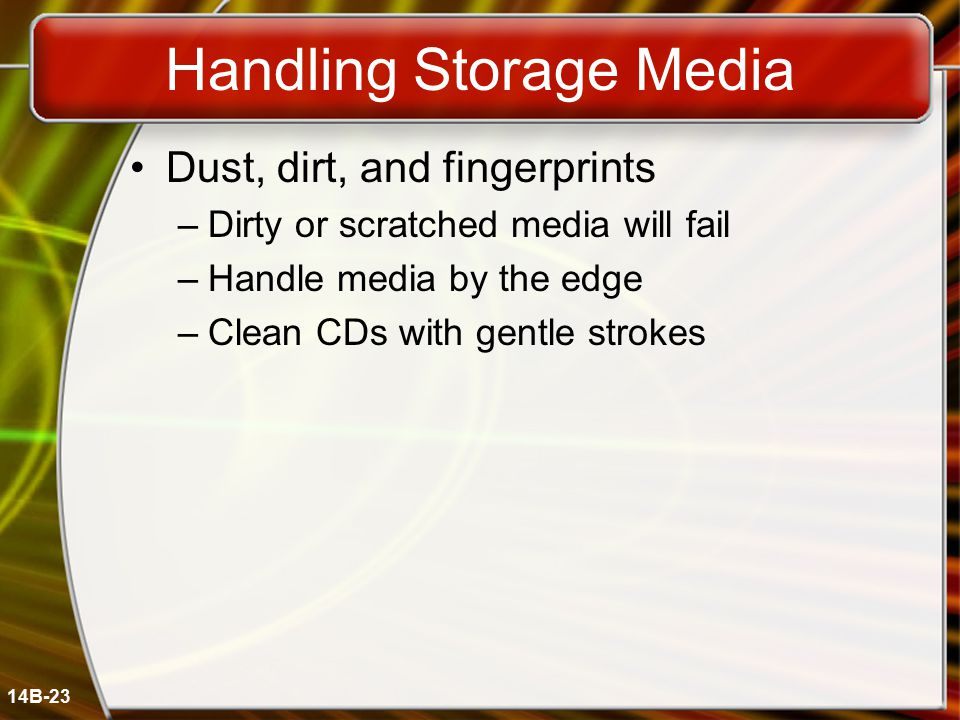 14B-23 Handling Storage Media Dust, dirt, and fingerprints –Dirty or scratched media will fail –Handle media by the edge –Clean CDs with gentle strokes