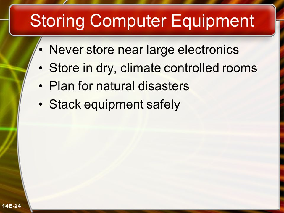 14B-24 Storing Computer Equipment Never store near large electronics Store in dry, climate controlled rooms Plan for natural disasters Stack equipment safely