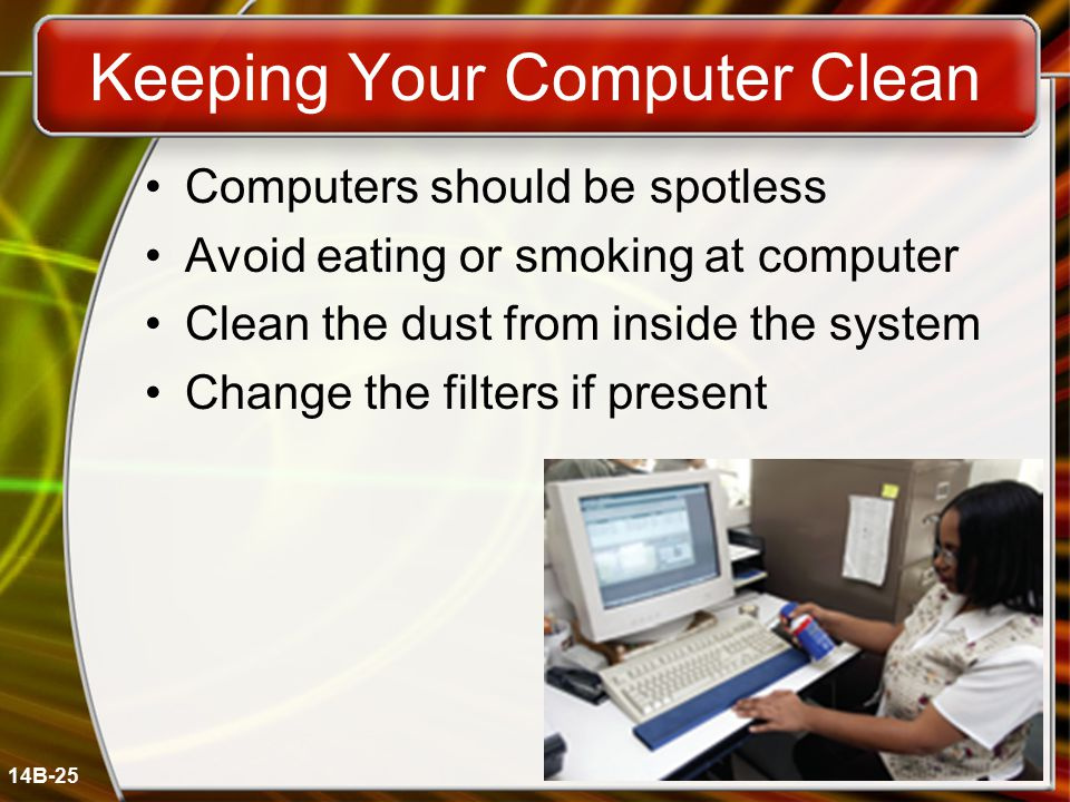 14B-25 Keeping Your Computer Clean Computers should be spotless Avoid eating or smoking at computer Clean the dust from inside the system Change the filters if present