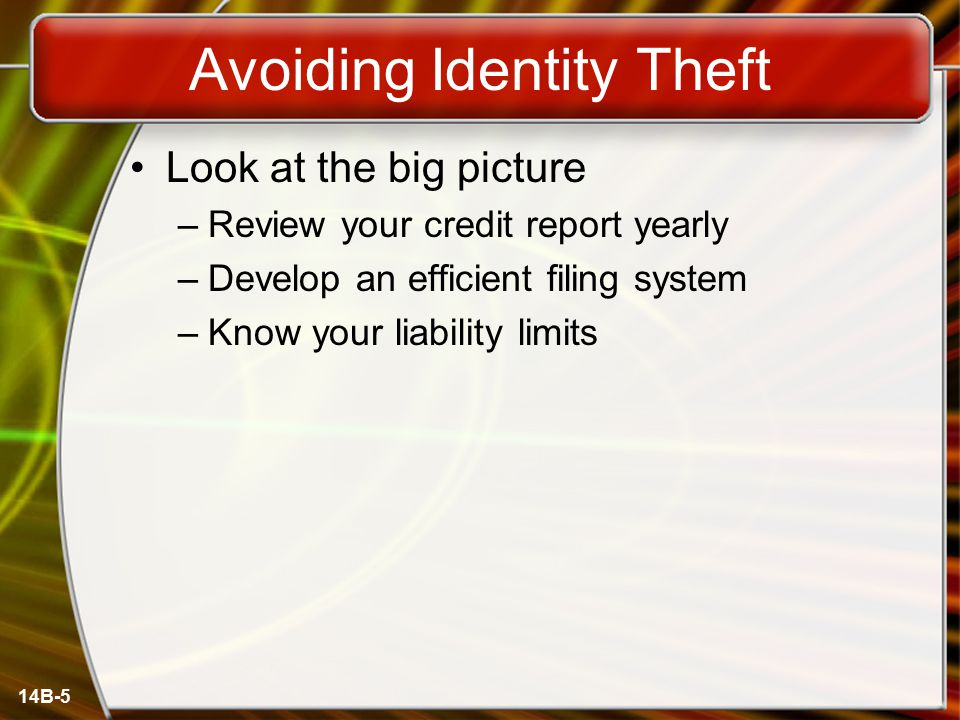 14B-5 Avoiding Identity Theft Look at the big picture –Review your credit report yearly –Develop an efficient filing system –Know your liability limits