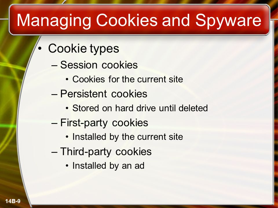 14B-9 Managing Cookies and Spyware Cookie types –Session cookies Cookies for the current site –Persistent cookies Stored on hard drive until deleted –First-party cookies Installed by the current site –Third-party cookies Installed by an ad