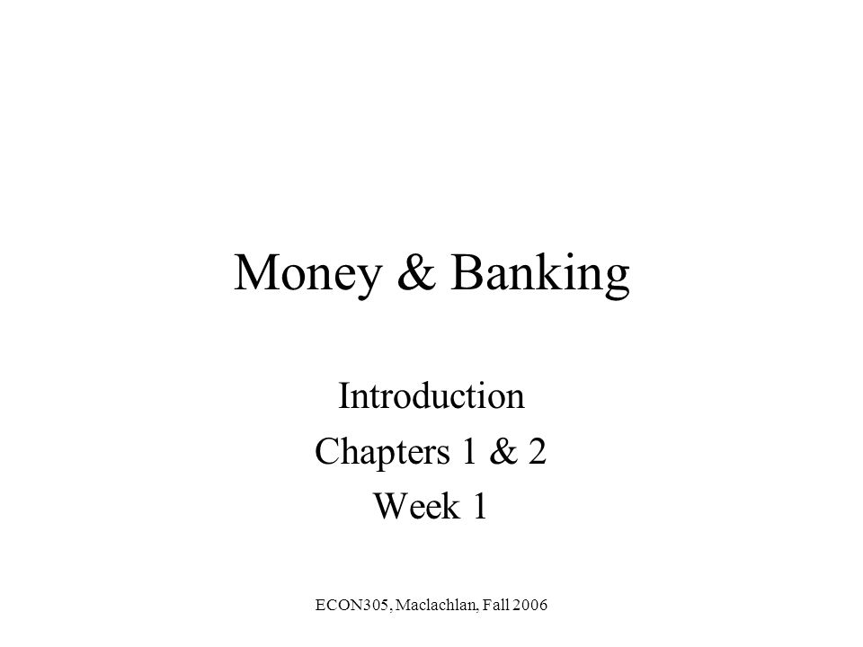 ECON305, Maclachlan, Fall 2006 Money & Banking Introduction Chapters 1 & 2 Week 1
