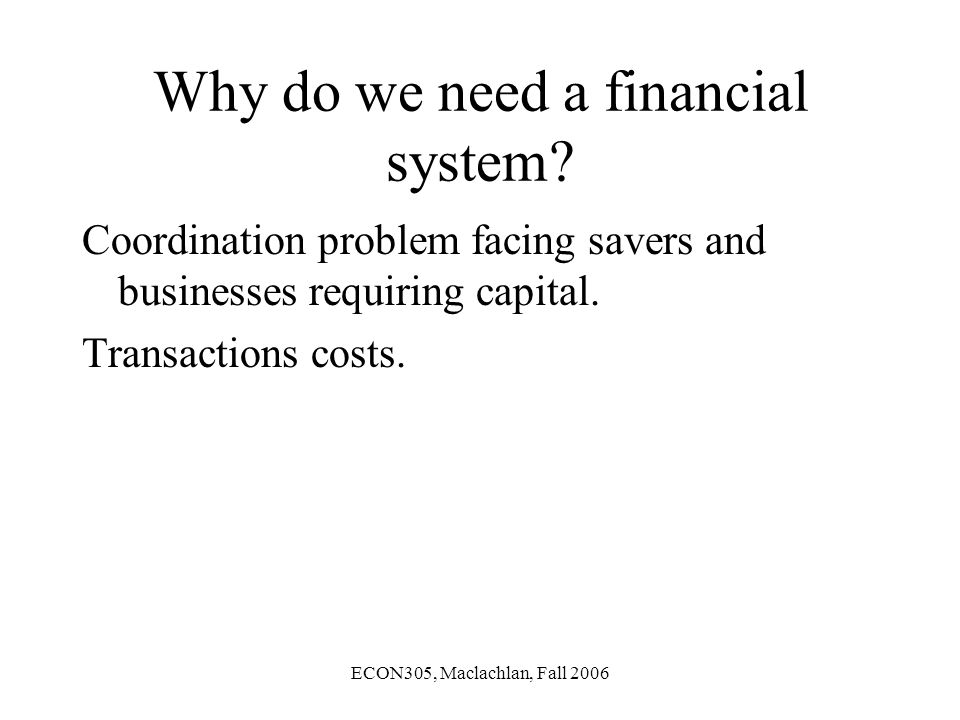 ECON305, Maclachlan, Fall 2006 Why do we need a financial system.