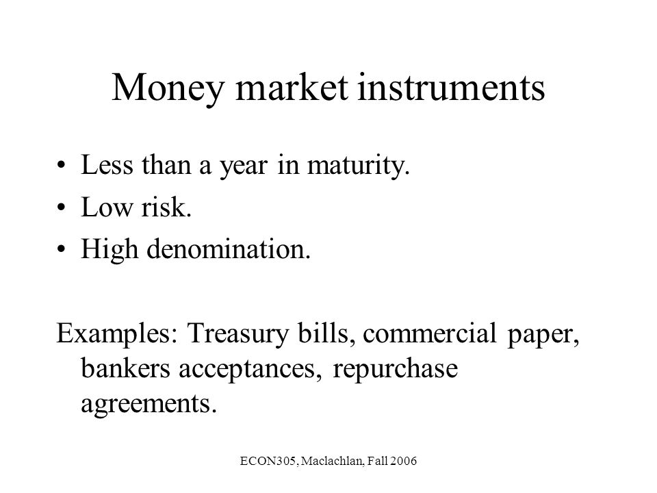 ECON305, Maclachlan, Fall 2006 Money market instruments Less than a year in maturity.