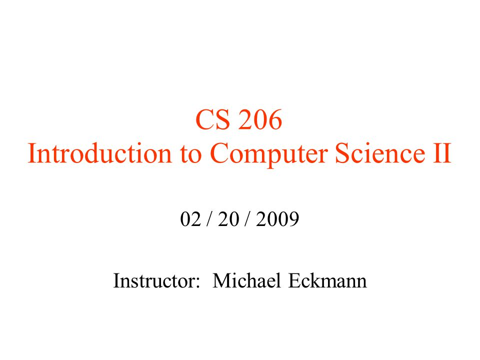CS 206 Introduction to Computer Science II 02 / 20 / 2009 Instructor: Michael Eckmann