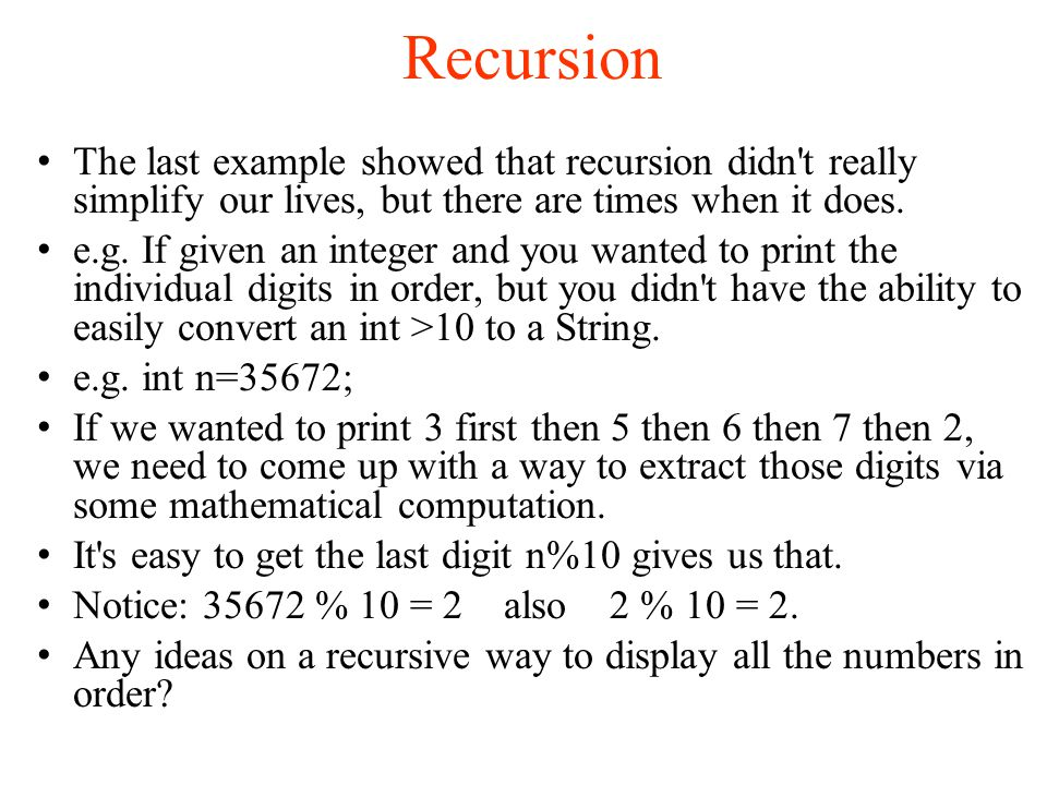 Recursion The last example showed that recursion didn t really simplify our lives, but there are times when it does.