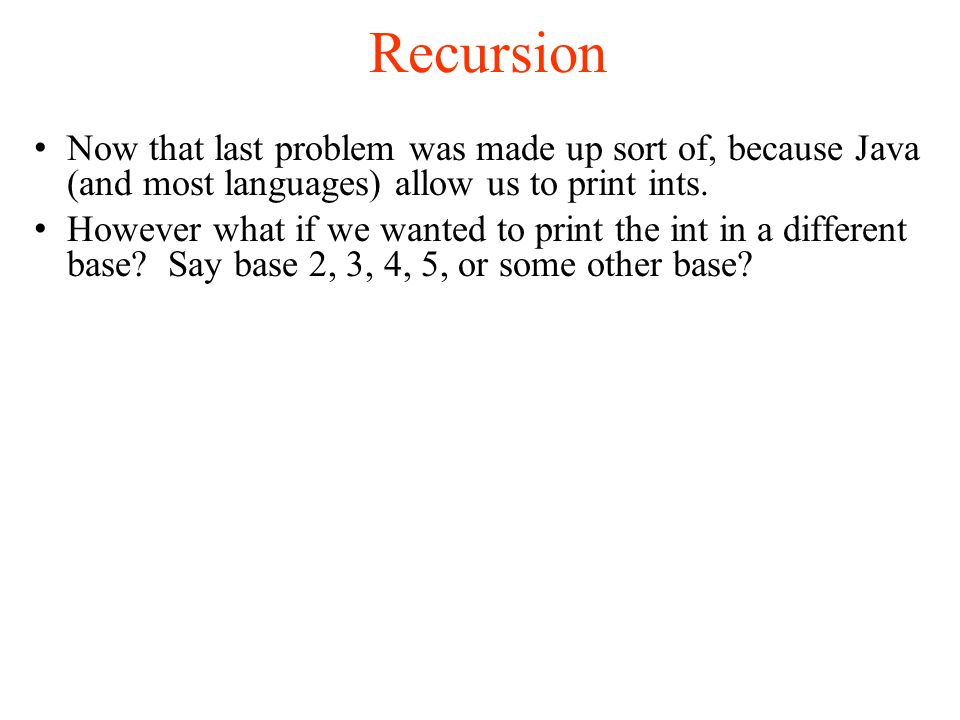 Recursion Now that last problem was made up sort of, because Java (and most languages) allow us to print ints.