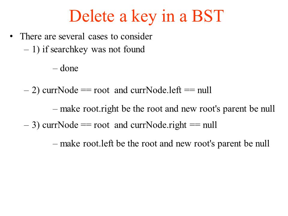 Delete a key in a BST There are several cases to consider –1) if searchkey was not found –done –2) currNode == root and currNode.left == null –make root.right be the root and new root s parent be null –3) currNode == root and currNode.right == null –make root.left be the root and new root s parent be null