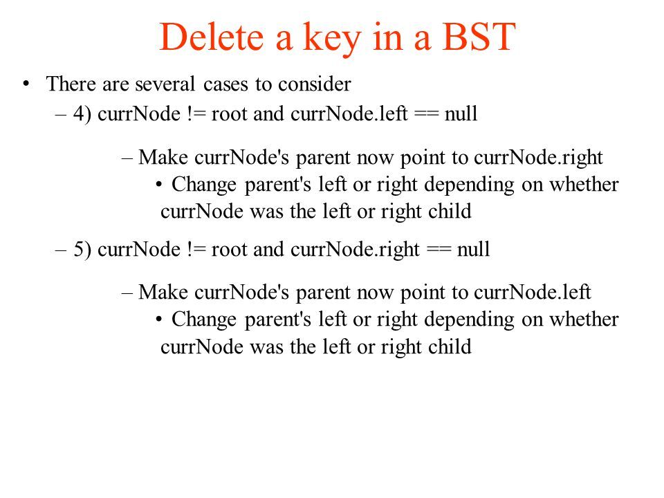 Delete a key in a BST There are several cases to consider –4) currNode != root and currNode.left == null –Make currNode s parent now point to currNode.right Change parent s left or right depending on whether currNode was the left or right child –5) currNode != root and currNode.right == null –Make currNode s parent now point to currNode.left Change parent s left or right depending on whether currNode was the left or right child