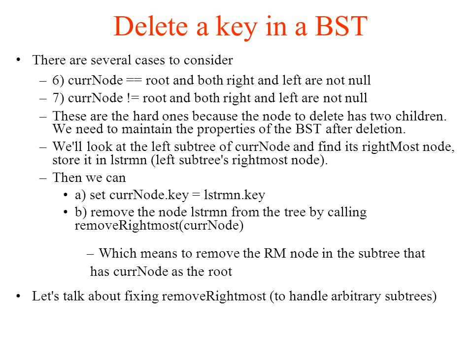 Delete a key in a BST There are several cases to consider –6) currNode == root and both right and left are not null –7) currNode != root and both right and left are not null –These are the hard ones because the node to delete has two children.