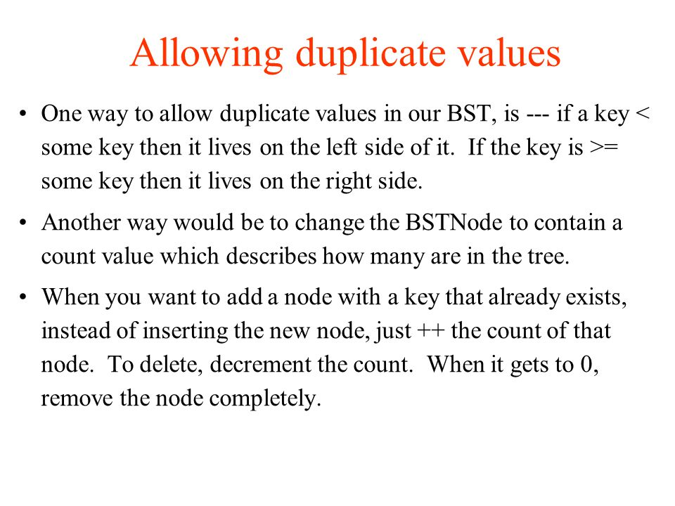 Allowing duplicate values One way to allow duplicate values in our BST, is --- if a key = some key then it lives on the right side.