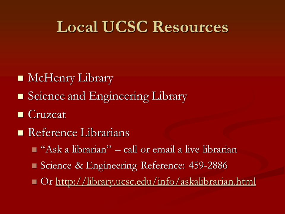 Local UCSC Resources McHenry Library McHenry Library Science and Engineering Library Science and Engineering Library Cruzcat Cruzcat Reference Librarians Reference Librarians Ask a librarian – call or  a live librarian Ask a librarian – call or  a live librarian Science & Engineering Reference: Science & Engineering Reference: Or   Or