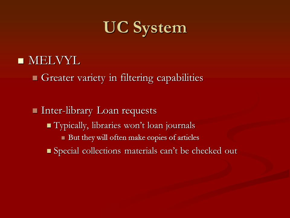 UC System MELVYL MELVYL Greater variety in filtering capabilities Greater variety in filtering capabilities Inter-library Loan requests Inter-library Loan requests Typically, libraries won't loan journals Typically, libraries won't loan journals But they will often make copies of articles But they will often make copies of articles Special collections materials can't be checked out Special collections materials can't be checked out