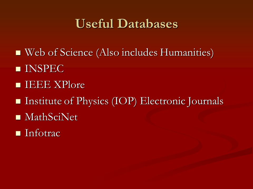 Useful Databases Web of Science (Also includes Humanities) Web of Science (Also includes Humanities) INSPEC INSPEC IEEE XPlore IEEE XPlore Institute of Physics (IOP) Electronic Journals Institute of Physics (IOP) Electronic Journals MathSciNet MathSciNet Infotrac Infotrac