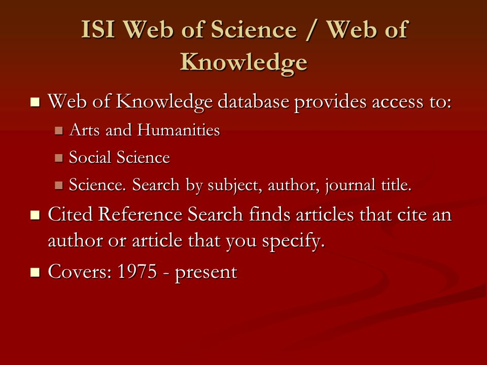 ISI Web of Science / Web of Knowledge Web of Knowledge database provides access to: Web of Knowledge database provides access to: Arts and Humanities Arts and Humanities Social Science Social Science Science.