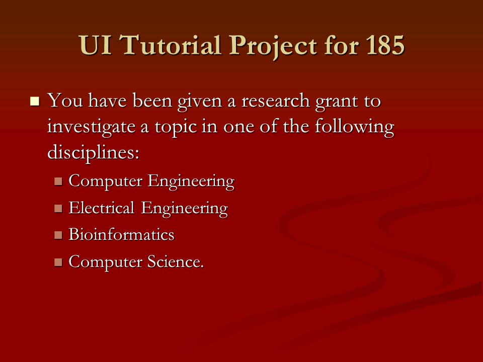 UI Tutorial Project for 185 You have been given a research grant to investigate a topic in one of the following disciplines: You have been given a research grant to investigate a topic in one of the following disciplines: Computer Engineering Computer Engineering Electrical Engineering Electrical Engineering Bioinformatics Bioinformatics Computer Science.
