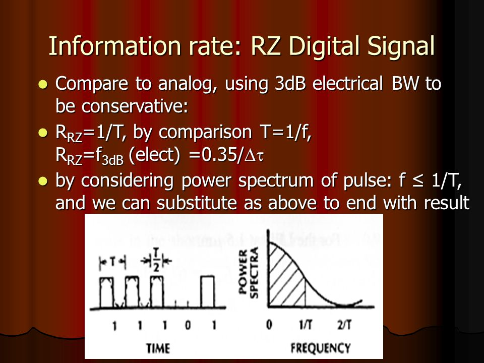 Information rate: RZ Digital Signal Compare to analog, using 3dB electrical BW to be conservative: Compare to analog, using 3dB electrical BW to be conservative: R RZ =1/T, by comparison T=1/f, R RZ =f 3dB (elect) =0.35/  R RZ =1/T, by comparison T=1/f, R RZ =f 3dB (elect) =0.35/  by considering power spectrum of pulse: f ≤ 1/T, and we can substitute as above to end with result by considering power spectrum of pulse: f ≤ 1/T, and we can substitute as above to end with result