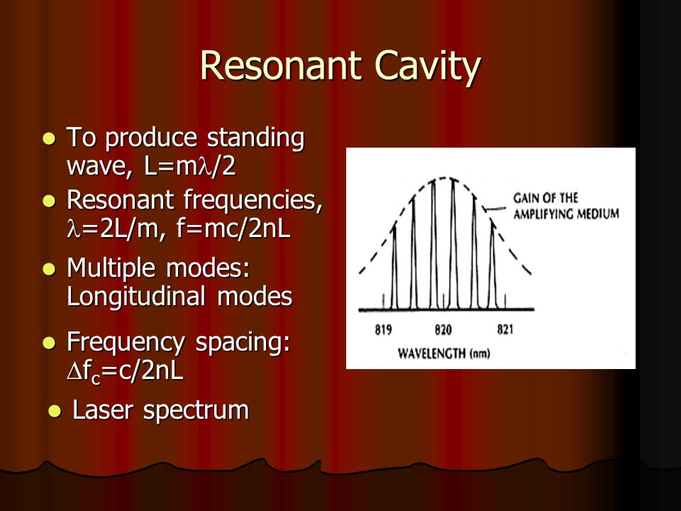 Resonant Cavity To produce standing wave, L=m /2 To produce standing wave, L=m /2 Resonant frequencies, =2L/m, f=mc/2nL Resonant frequencies, =2L/m, f=mc/2nL Multiple modes: Longitudinal modes Multiple modes: Longitudinal modes Frequency spacing:  f c =c/2nL Frequency spacing:  f c =c/2nL Laser spectrum Laser spectrum