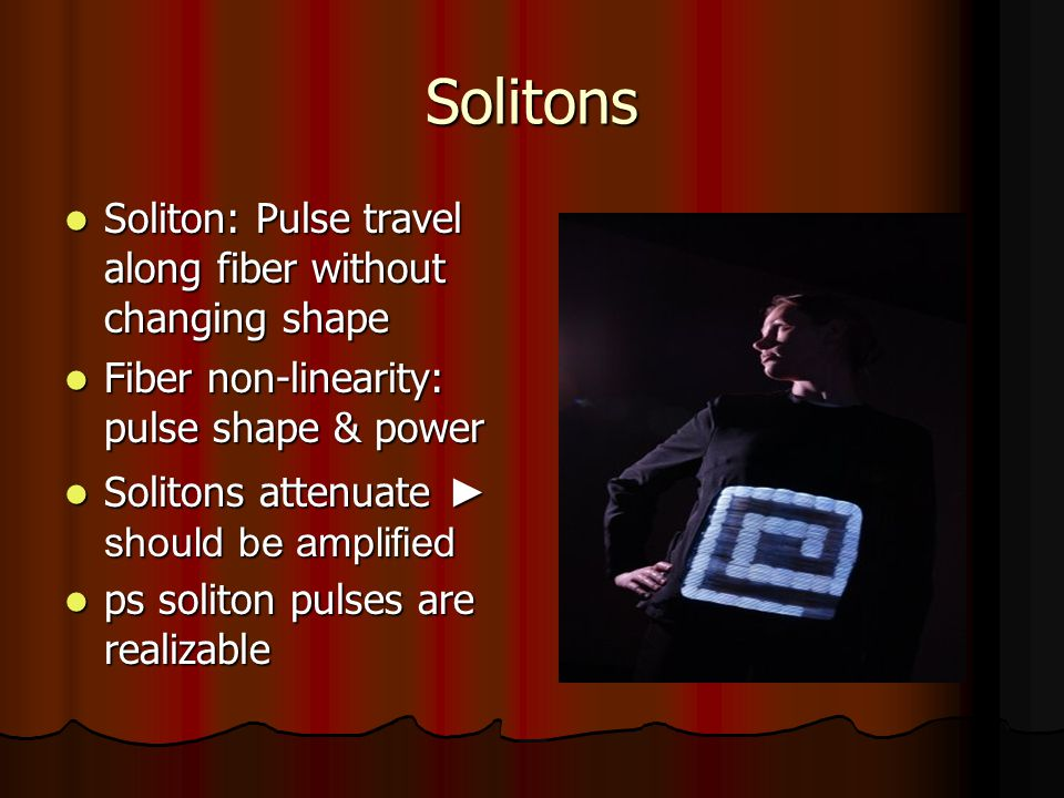 Solitons Soliton: Pulse travel along fiber without changing shape Soliton: Pulse travel along fiber without changing shape Fiber non-linearity: pulse shape & power Fiber non-linearity: pulse shape & power Solitons attenuate ► should be amplified Solitons attenuate ► should be amplified ps soliton pulses are realizable ps soliton pulses are realizable