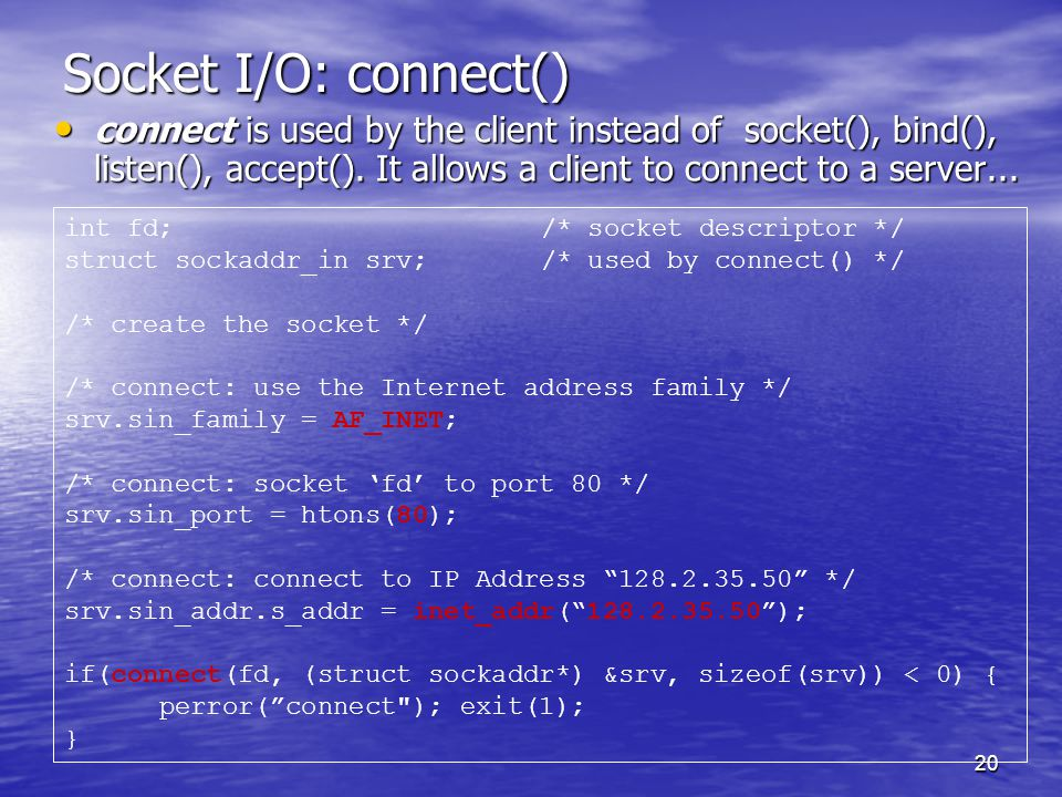 20 Socket I/O: connect() connect is used by the client instead of socket(), bind(), listen(), accept().
