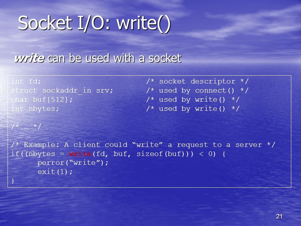 21 Socket I/O: write() write can be used with a socket int fd;/* socket descriptor */ struct sockaddr_in srv;/* used by connect() */ char buf[512];/* used by write() */ int nbytes;/* used by write() */ /* … */ /* Example: A client could write a request to a server */ if((nbytes = write(fd, buf, sizeof(buf))) < 0) { perror( write ); exit(1); }