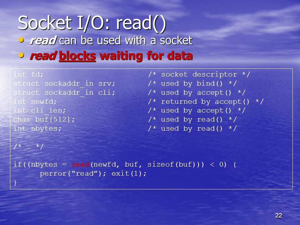 22 Socket I/O: read() read can be used with a socket read can be used with a socket read blocks waiting for data read blocks waiting for data int fd;/* socket descriptor */ struct sockaddr_in srv; /* used by bind() */ struct sockaddr_in cli; /* used by accept() */ int newfd; /* returned by accept() */ int cli_len; /* used by accept() */ char buf[512];/* used by read() */ int nbytes; /* used by read() */ /* … */ if((nbytes = read(newfd, buf, sizeof(buf))) < 0) { perror( read ); exit(1); }