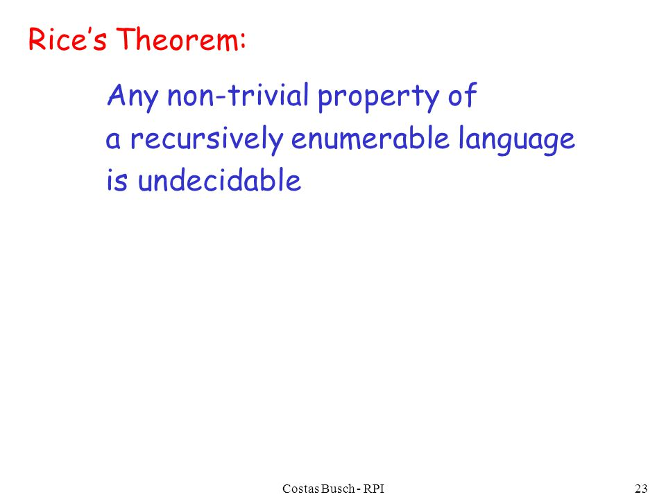 Costas Busch - RPI23 Rice's Theorem: Any non-trivial property of a recursively enumerable language is undecidable