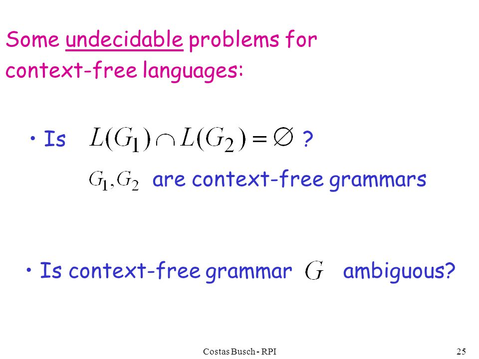 Costas Busch - RPI25 Some undecidable problems for context-free languages: Is context-free grammar ambiguous.