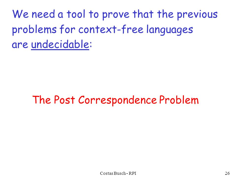 Costas Busch - RPI26 We need a tool to prove that the previous problems for context-free languages are undecidable: The Post Correspondence Problem